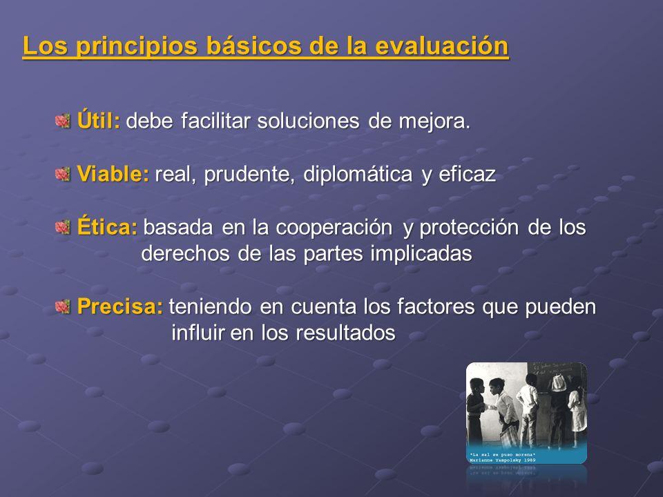 Los principios básicos de la evaluación Útil: debe facilitar soluciones de mejora. Útil: debe facilitar soluciones de mejora. Viable: real, prudente,