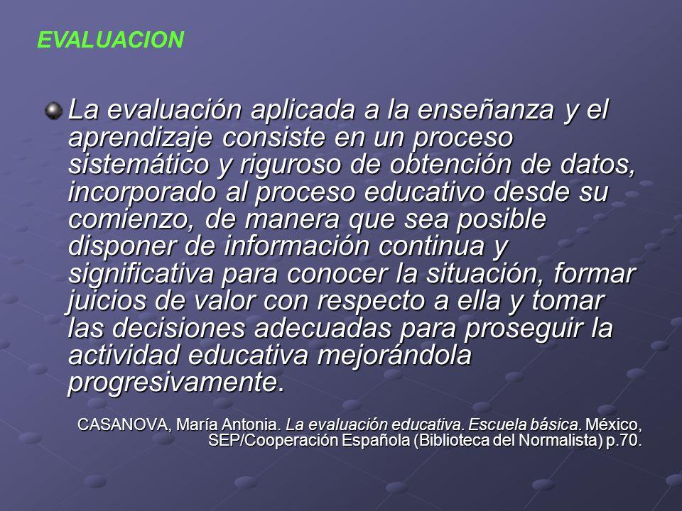 La evaluación aplicada a la enseñanza y el aprendizaje consiste en un proceso sistemático y riguroso de obtención de datos, incorporado al proceso edu