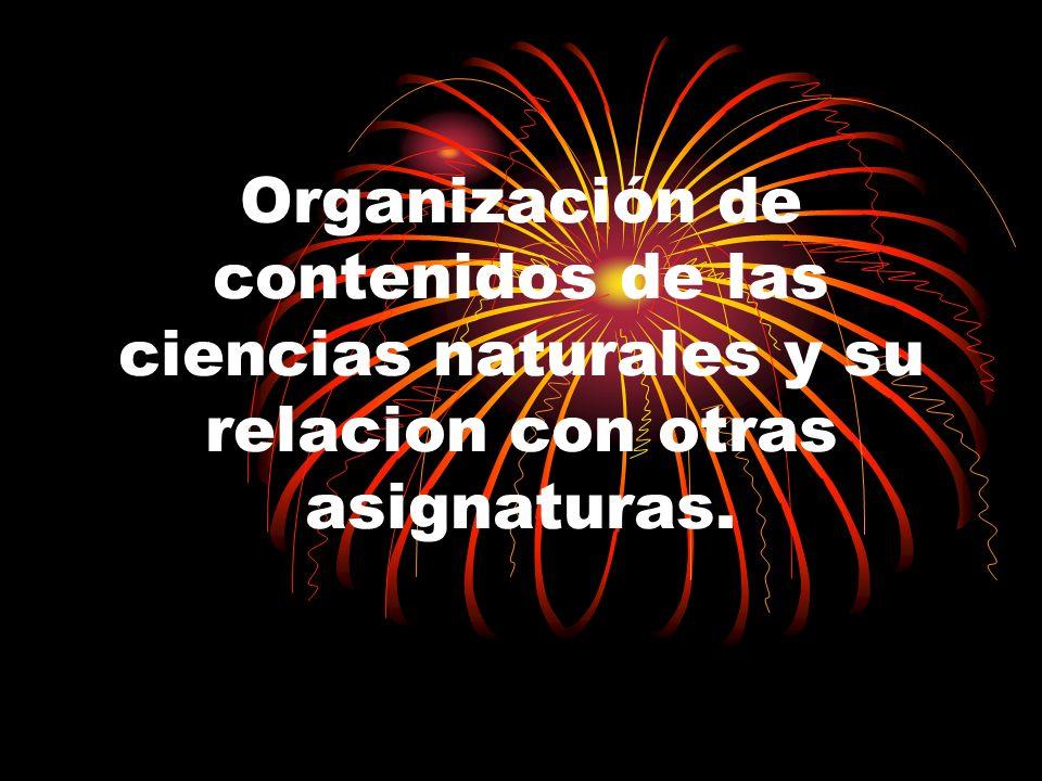 Organización de contenidos de las ciencias naturales y su relacion con otras asignaturas.
