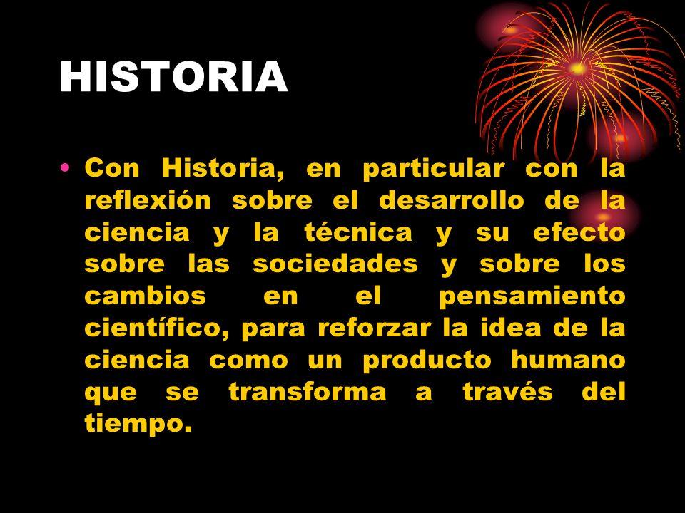 HISTORIA Con Historia, en particular con la reflexión sobre el desarrollo de la ciencia y la técnica y su efecto sobre las sociedades y sobre los cambios en el pensamiento científico, para reforzar la idea de la ciencia como un producto humano que se transforma a través del tiempo.