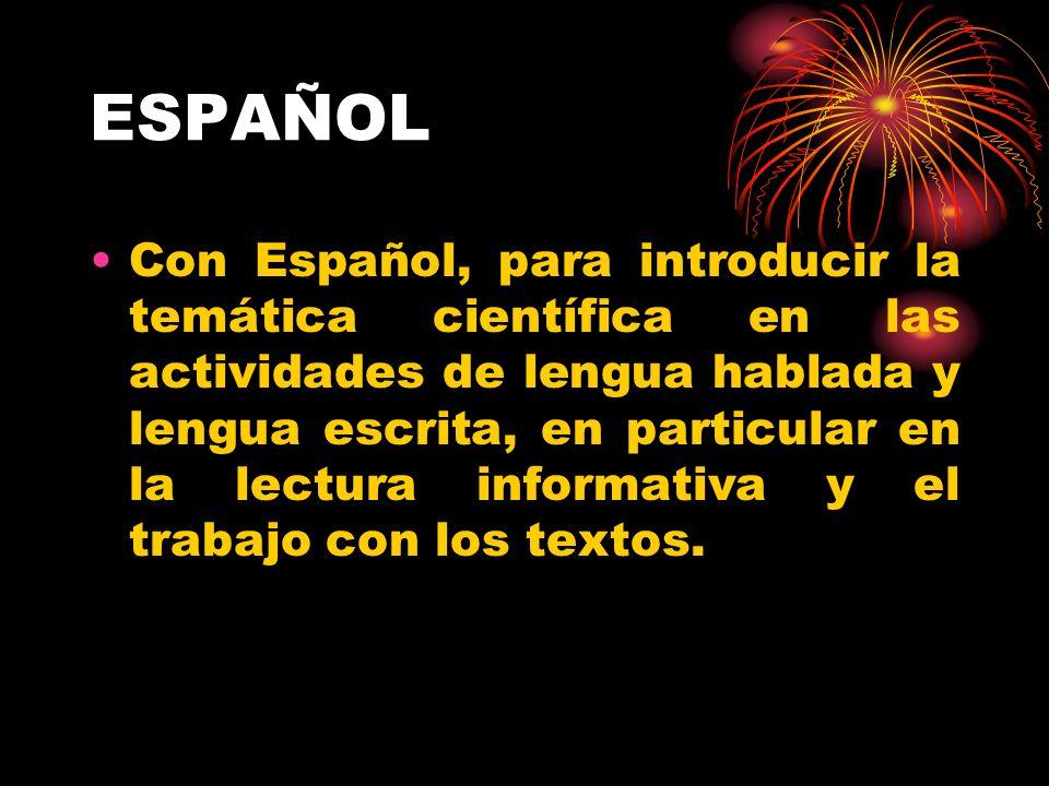 ESPAÑOL Con Español, para introducir la temática científica en las actividades de lengua hablada y lengua escrita, en particular en la lectura informativa y el trabajo con los textos.