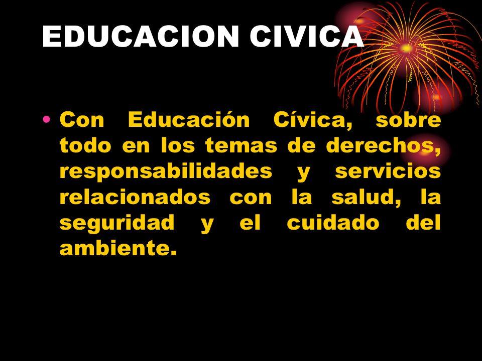EDUCACION CIVICA Con Educación Cívica, sobre todo en los temas de derechos, responsabilidades y servicios relacionados con la salud, la seguridad y el cuidado del ambiente.
