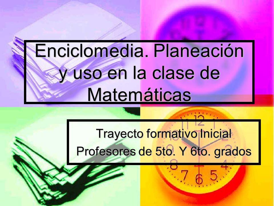 Enciclomedia. Planeación y uso en la clase de Matemáticas Trayecto formativo Inicial Profesores de 5to. Y 6to. grados