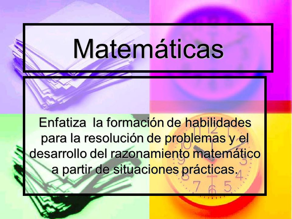 Matemáticas Enfatiza la formación de habilidades para la resolución de problemas y el desarrollo del razonamiento matemático a partir de situaciones p