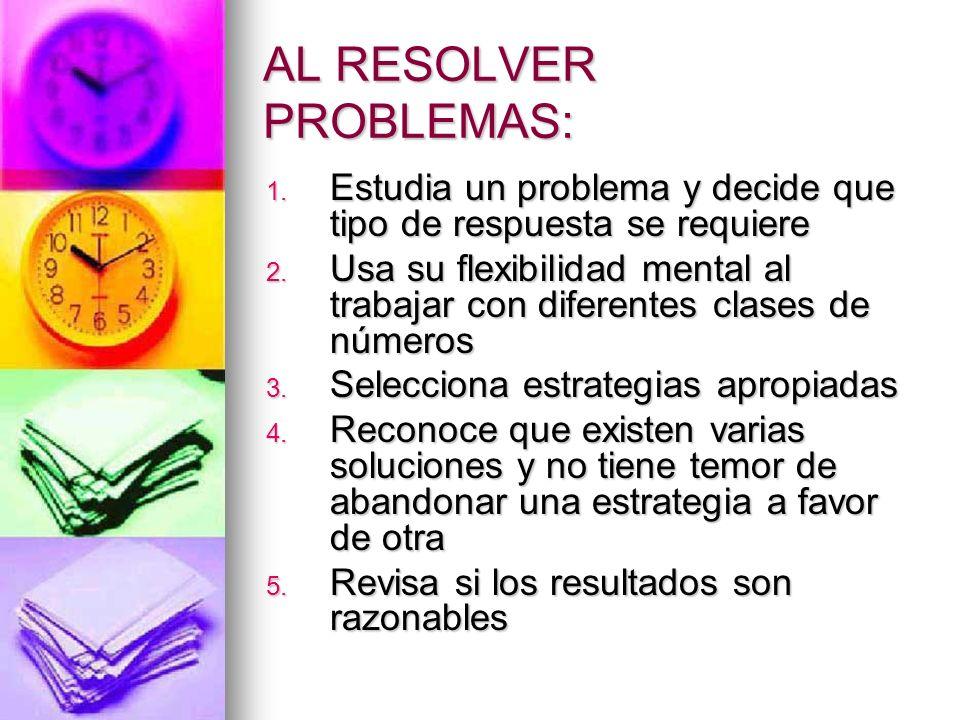 AL RESOLVER PROBLEMAS: 1. Estudia un problema y decide que tipo de respuesta se requiere 2. Usa su flexibilidad mental al trabajar con diferentes clas