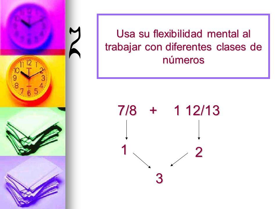 Usa su flexibilidad mental al trabajar con diferentes clases de números 7/8 +1 12/13 1 2 3