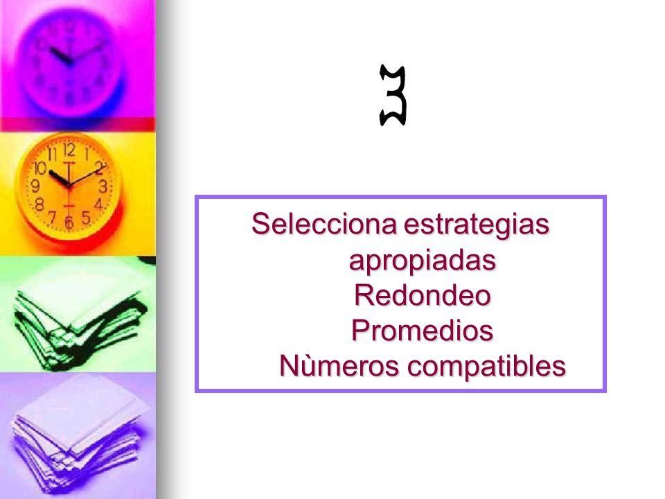 Selecciona estrategias apropiadas Redondeo Promedios Nùmeros compatibles