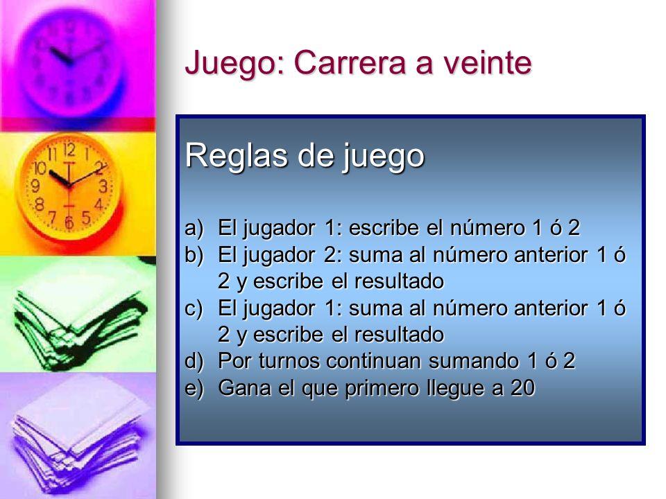 Juego: Carrera a veinte Reglas de juego a)El jugador 1: escribe el número 1 ó 2 b)El jugador 2: suma al número anterior 1 ó 2 y escribe el resultado c