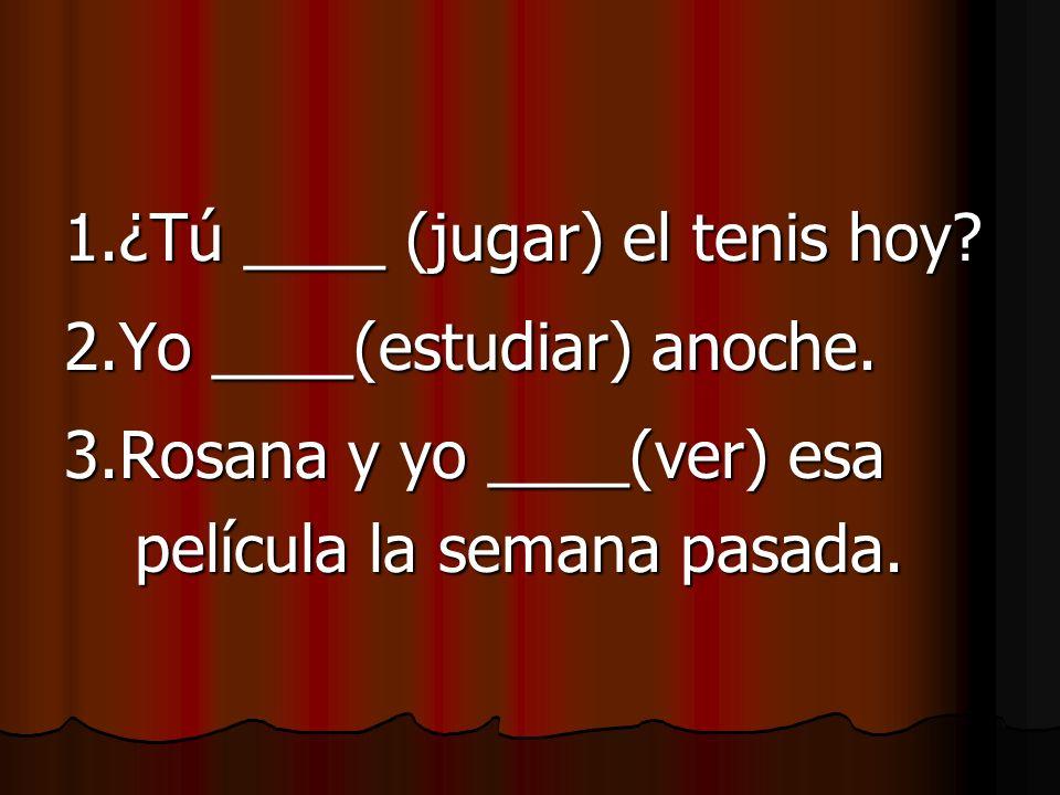 1.¿Tú ____ (jugar) el tenis hoy.2.Yo ____(estudiar) anoche.