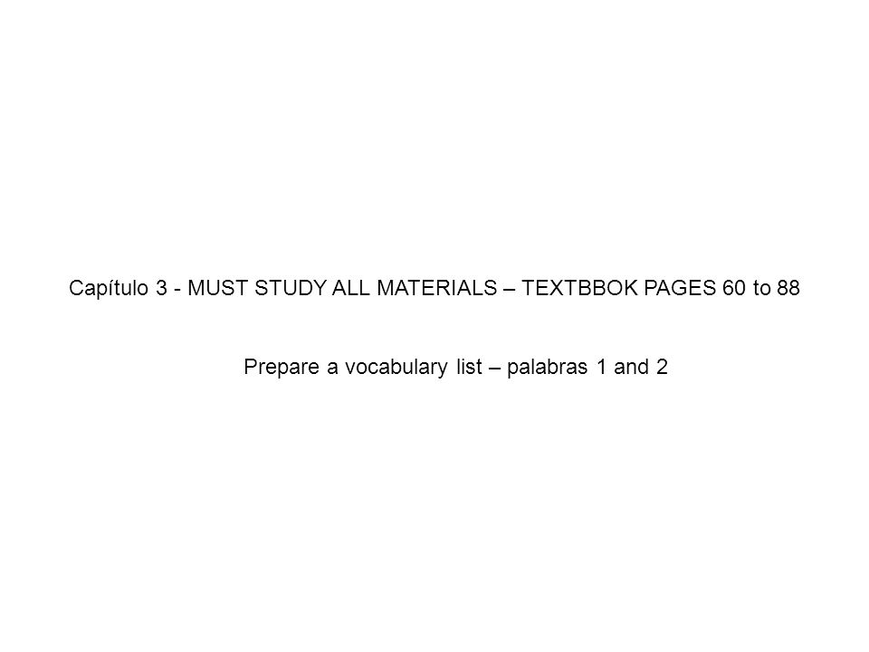 Capítulo 3 - MUST STUDY ALL MATERIALS – TEXTBBOK PAGES 60 to 88 Prepare a vocabulary list – palabras 1 and 2