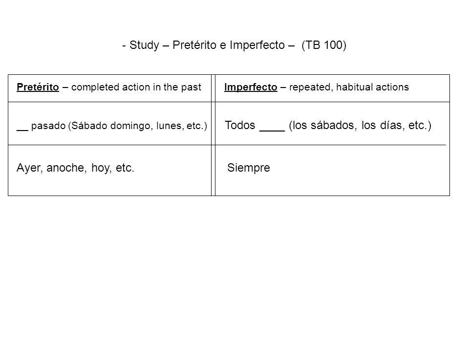 - Study – Pretérito e Imperfecto – (TB 100) Pretérito – completed action in the past Imperfecto – repeated, habitual actions __ pasado (Sábado domingo, lunes, etc.) Todos ____ (los sábados, los días, etc.) Ayer, anoche, hoy, etc.