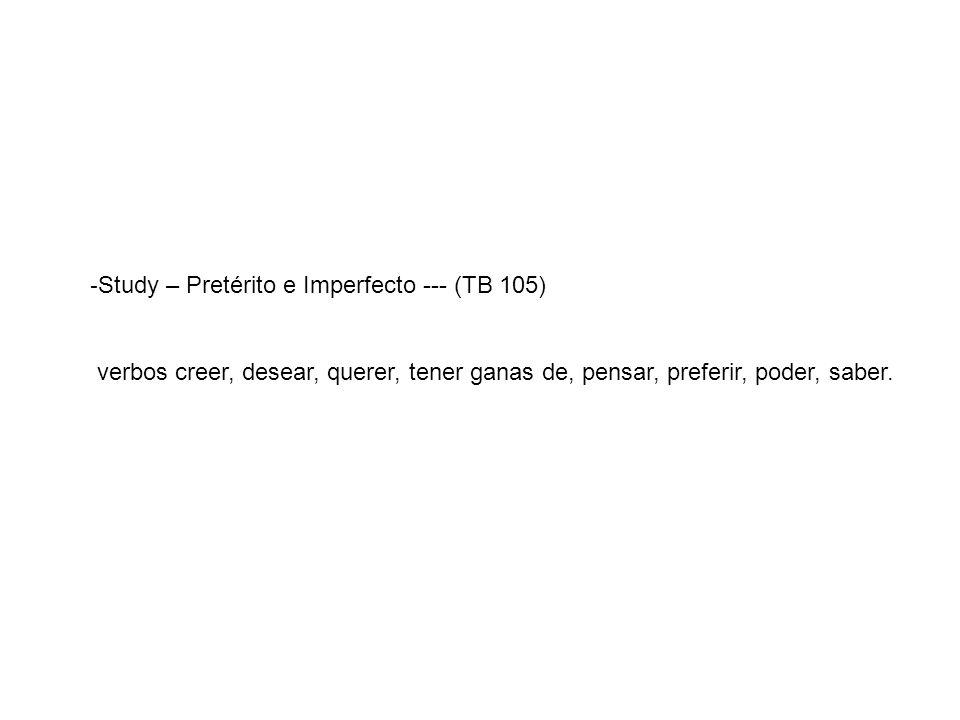 - Study – Pretérito e Imperfecto --- (TB 105) verbos creer, desear, querer, tener ganas de, pensar, preferir, poder, saber.