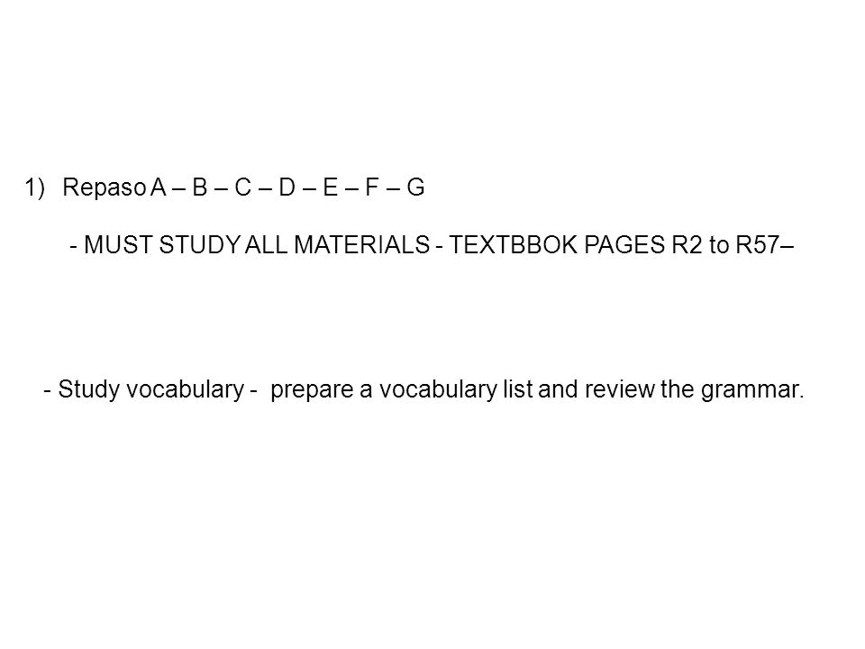 1) Repaso A – B – C – D – E – F – G - MUST STUDY ALL MATERIALS - TEXTBBOK PAGES R2 to R57– - Study vocabulary - prepare a vocabulary list and review the grammar.