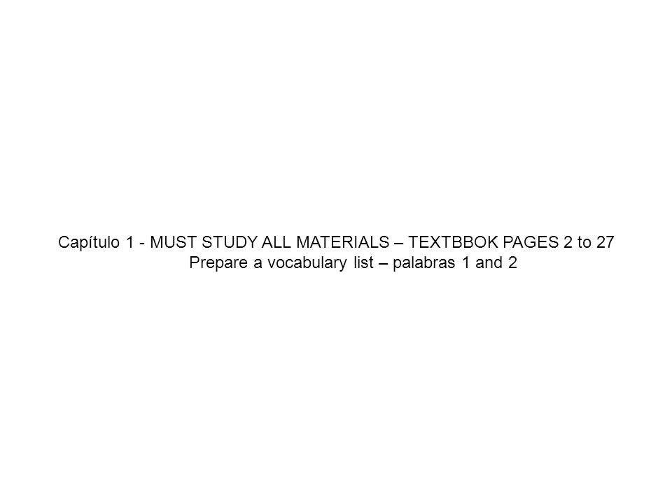 Capítulo 1 - MUST STUDY ALL MATERIALS – TEXTBBOK PAGES 2 to 27 Prepare a vocabulary list – palabras 1 and 2
