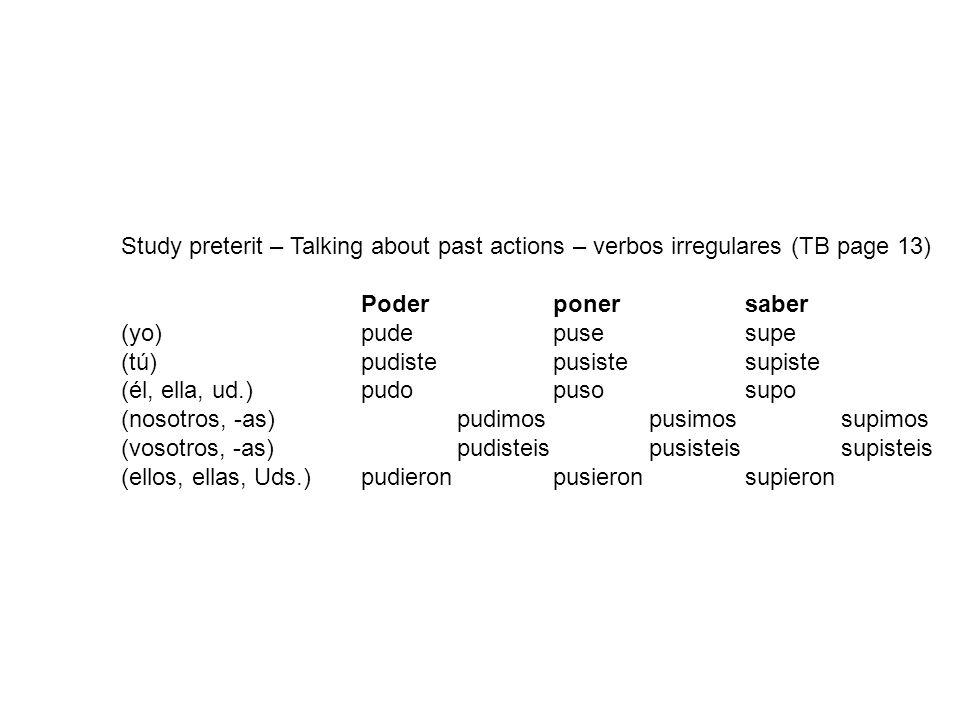 Study preterit – Talking about past actions – verbos irregulares (TB page 13) Poderponersaber (yo)pudepusesupe (tú) pudistepusistesupiste (él, ella, ud.) pudopusosupo (nosotros, -as) pudimospusimossupimos (vosotros, -as)pudisteispusisteissupisteis (ellos, ellas, Uds.) pudieronpusieronsupieron