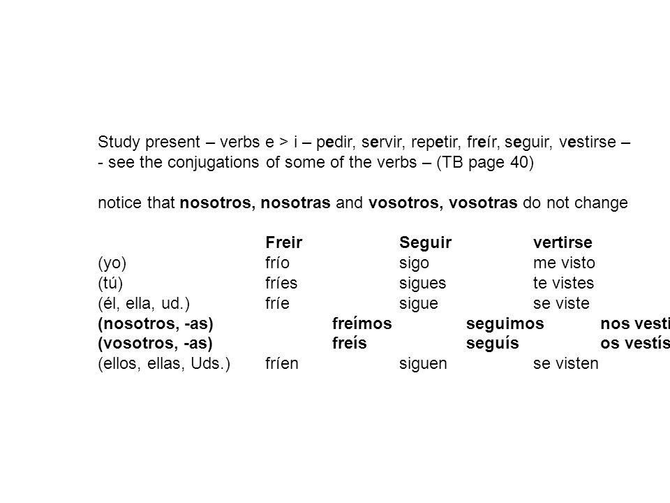 Study present – verbs e > i – pedir, servir, repetir, freír, seguir, vestirse – - see the conjugations of some of the verbs – (TB page 40) notice that nosotros, nosotras and vosotros, vosotras do not change FreirSeguirvertirse (yo)fríosigome visto (tú) fríessigueste vistes (él, ella, ud.) fríesiguese viste (nosotros, -as) freímosseguimosnos vestimos (vosotros, -as)freísseguísos vestís (ellos, ellas, Uds.) fríensiguense visten