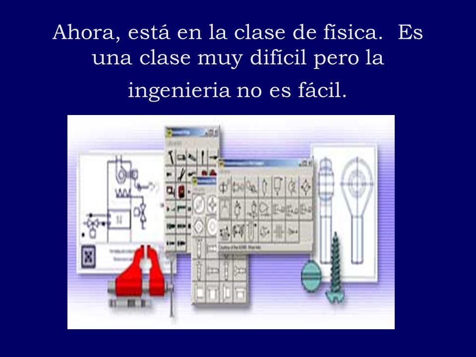 Ahora, está en la clase de física. Es una clase muy difícil pero la ingenieria no es fácil.
