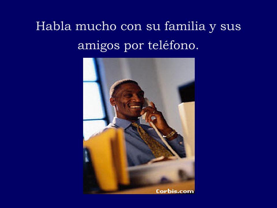 Habla mucho con su familia y sus amigos por teléfono.