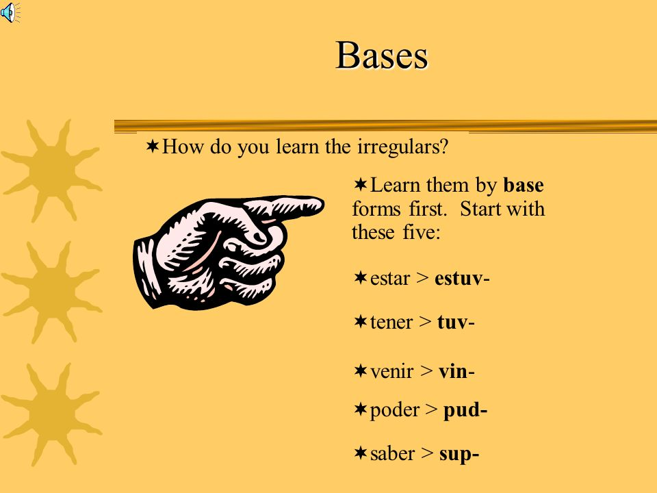 Bases How do you learn the irregulars? Learn them by base forms first. Start with these five: estar > estuv- tener > tuv- venir > vin- poder > pud- sa
