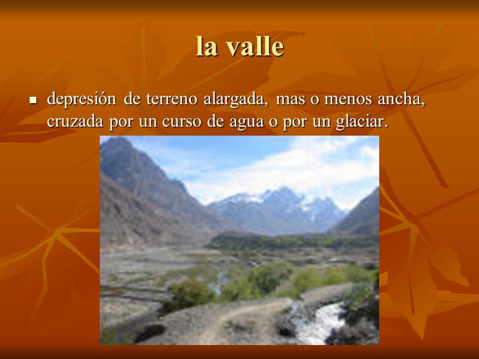 la valle depresión de terreno alargada, mas o menos ancha, cruzada por un curso de agua o por un glaciar.