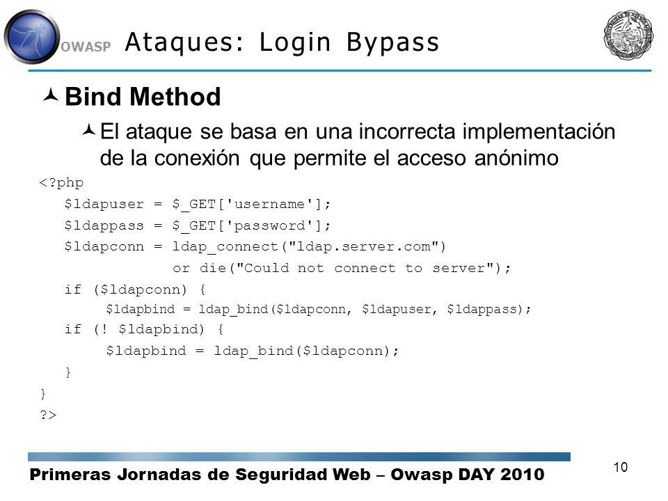 Primeras Jornadas de Seguridad Web – Owasp DAY 2010 OWASP 10 Ataques: Login Bypass Bind Method El ataque se basa en una incorrecta implementación de l