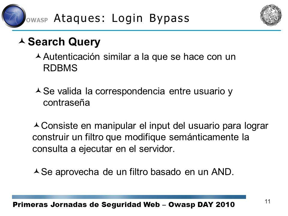 Primeras Jornadas de Seguridad Web – Owasp DAY 2010 OWASP 11 Ataques: Login Bypass Search Query Autenticación similar a la que se hace con un RDBMS Se