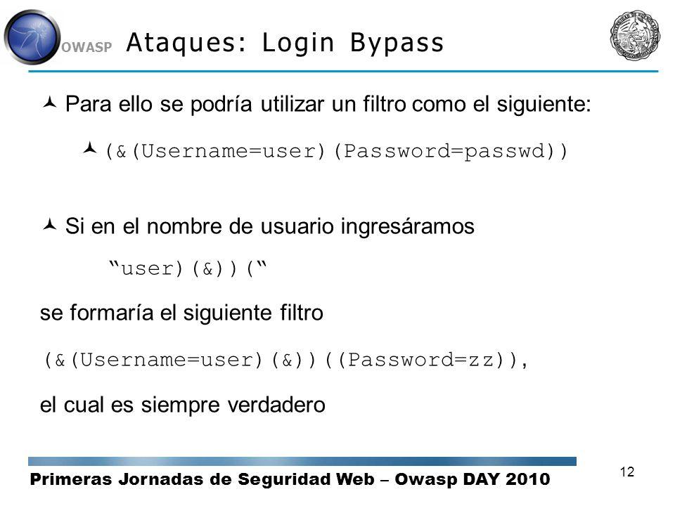 Primeras Jornadas de Seguridad Web – Owasp DAY 2010 OWASP 12 Ataques: Login Bypass Para ello se podría utilizar un filtro como el siguiente: (&(Userna