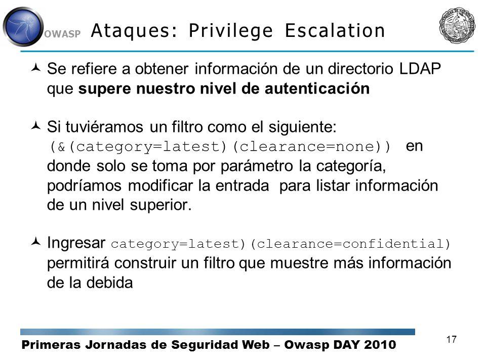 Primeras Jornadas de Seguridad Web – Owasp DAY 2010 OWASP 17 Ataques: Privilege Escalation Se refiere a obtener información de un directorio LDAP que
