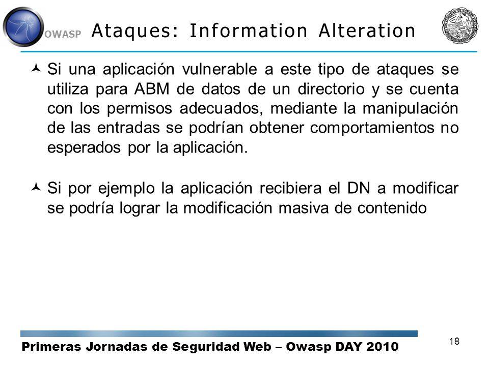 Primeras Jornadas de Seguridad Web – Owasp DAY 2010 OWASP 18 Ataques: Information Alteration Si una aplicación vulnerable a este tipo de ataques se ut
