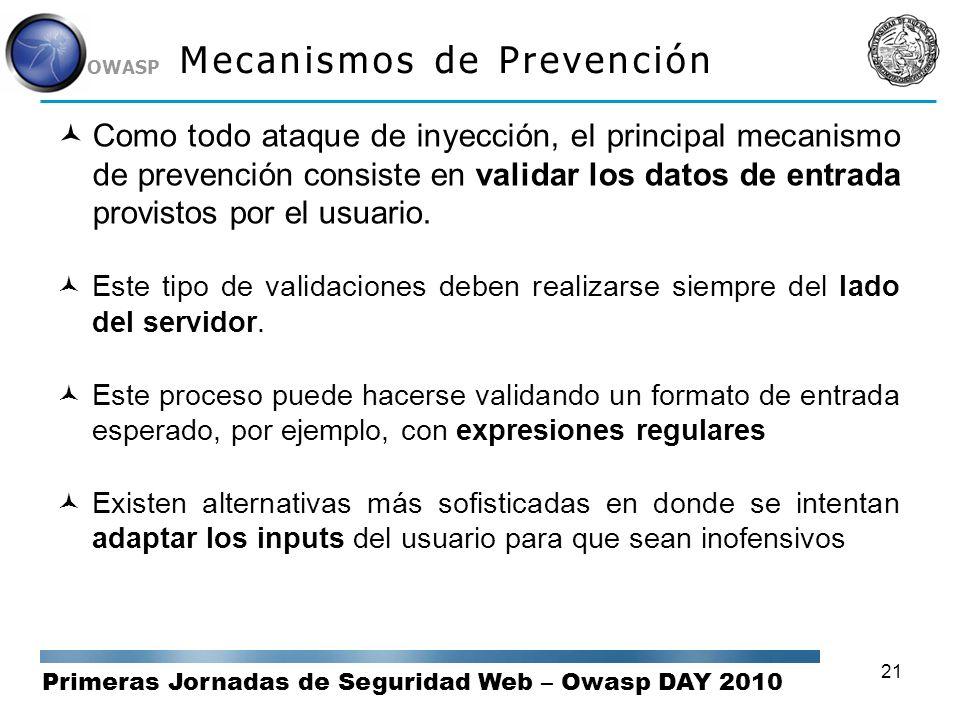 Primeras Jornadas de Seguridad Web – Owasp DAY 2010 OWASP 21 Mecanismos de Prevención Como todo ataque de inyección, el principal mecanismo de prevenc