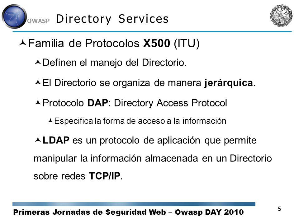 Primeras Jornadas de Seguridad Web – Owasp DAY 2010 OWASP 5 Directory Services Familia de Protocolos X500 (ITU) Definen el manejo del Directorio. El D