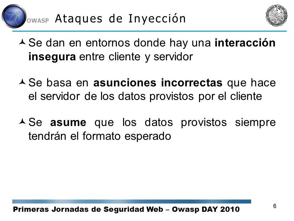 Primeras Jornadas de Seguridad Web – Owasp DAY 2010 OWASP 6 Ataques de Inyección Se dan en entornos donde hay una interacción insegura entre cliente y