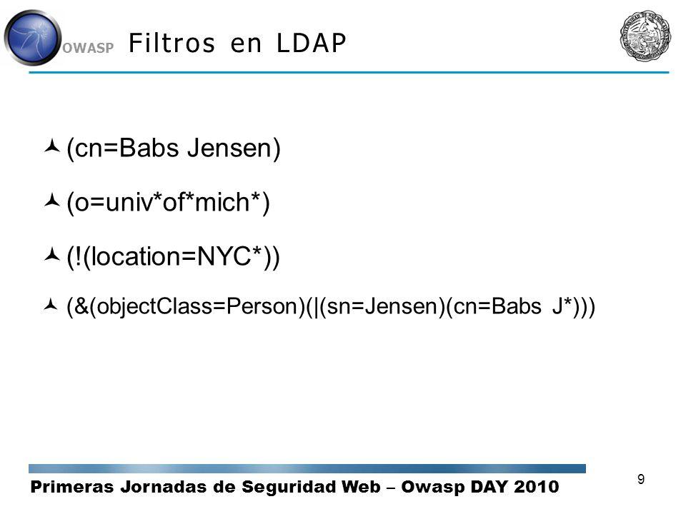 Primeras Jornadas de Seguridad Web – Owasp DAY 2010 OWASP 9 Filtros en LDAP (cn=Babs Jensen) (o=univ*of*mich*) (!(location=NYC*)) (&(objectClass=Perso