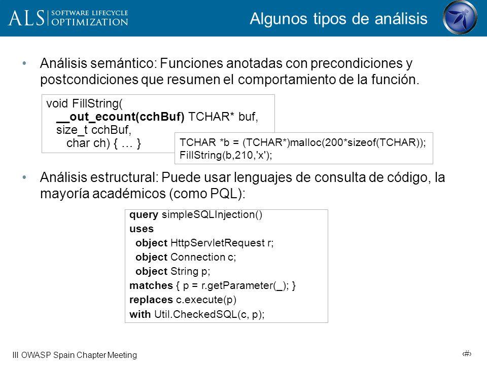 17 III OWASP Spain Chapter Meeting Ejemplo: Propagación de entradas If( fgets(buf, sizeof(buf), stdin) == buf) { strcpy(cmd, buf); system(cmd); } 1) Fuente: fgets 2) DFA conecta fuente fgets con buf 3) Se propaga a cmd 4) DFA propaga cmd a la llamada a system 5) Sumidero alcanzado: system Se lanza problema: inyección de comando El objetivo es determinar si una entrada controlada por el usuario alcanza un recurso sin verificar Inyección SQL, de comandos, cross-site scripting Además de fuentes y sumideros, hay que considerar reglas de propagación (3) y reglas de filtrado o limpieza El grado en que una entrada puede estar controlada por el atacante debe manejarse durante el análisis