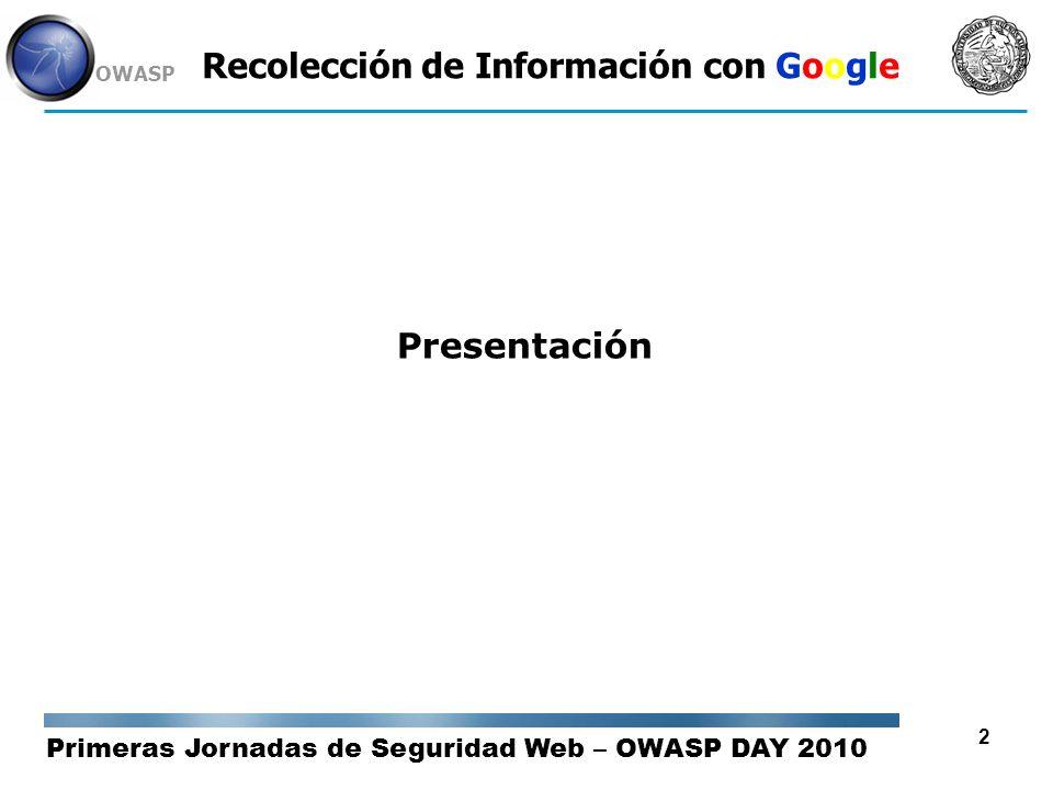 Primeras Jornadas de Seguridad Web – OWASP DAY 2010 OWASP 23 Recolección de Información con Google Dorks / Operadores de Búsqueda filetype: Filtra los resultados por tipos de archivo.