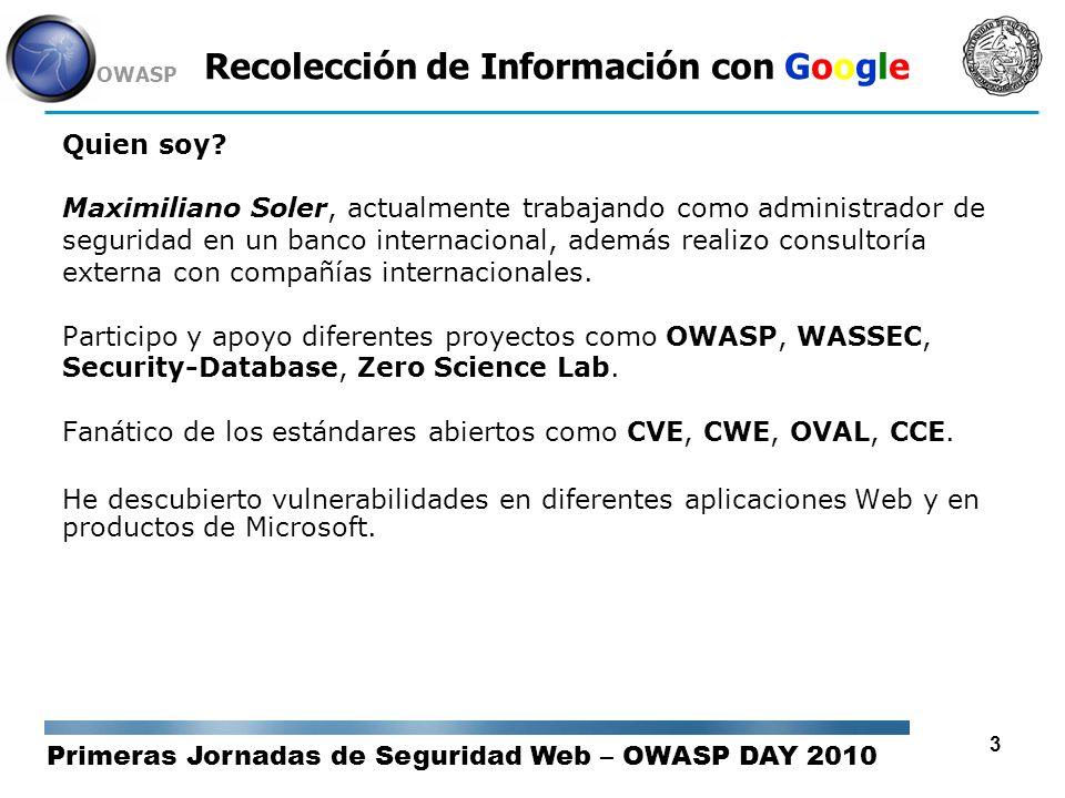 Primeras Jornadas de Seguridad Web – OWASP DAY 2010 OWASP 4 Recolección de Información con Google Objetivo de la Charla Demostrar la variedad de información a la que es posible acceder sin utilizar mecanismos sofisticados, al alcance de cualquiera.