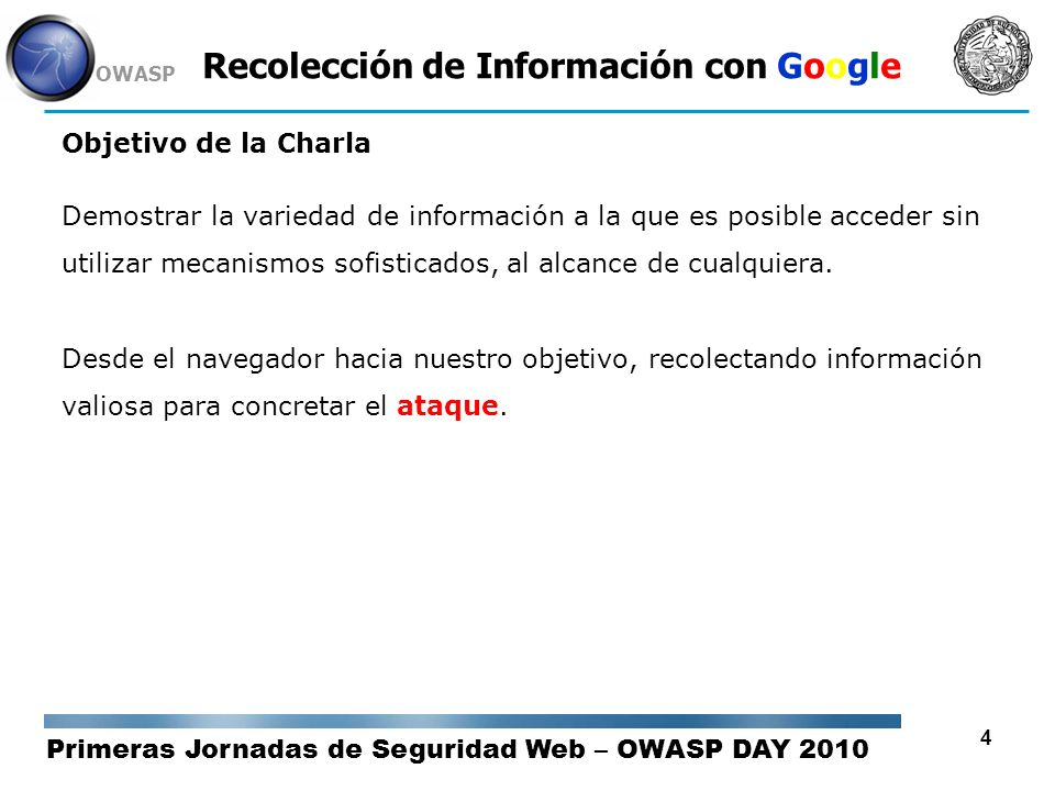 Primeras Jornadas de Seguridad Web – OWASP DAY 2010 OWASP 15 Recolección de Información con Google Dorks / Operadores de Búsqueda AND: De forma predeterminada Google busca resultados uniendo las palabras introducidas por el usuario utilizando este operador.