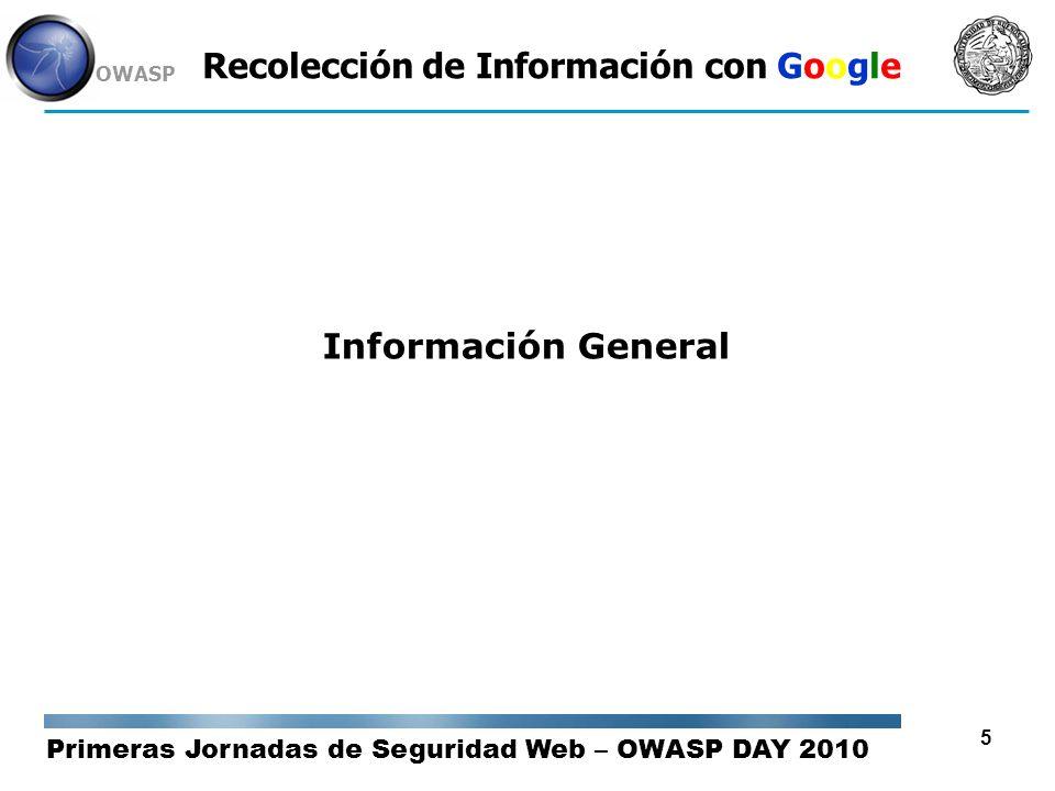 Primeras Jornadas de Seguridad Web – OWASP DAY 2010 OWASP 16 Recolección de Información con Google Dorks / Operadores de Búsqueda OR o símbolo | : La condición ó indica que podrían no estar simultáneamente las dos palabras en cada resultado de la búsqueda, sino cada una de ellas por separado, deberá especificar el operador OR entre los términos que deban cumplir este criterio.