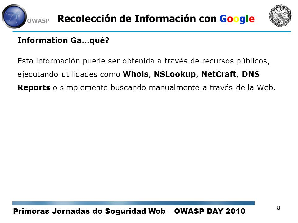 Primeras Jornadas de Seguridad Web – OWASP DAY 2010 OWASP 79 Recolección de Información con Google Sitios Recomendados Google Guide - http://www.googleguide.com/ Dirson - http://google.dirson.com Blog Oficial de Google (This Week Search) - http://googleblog.blogspot.com/ Google Help: Cheat Sheet - http://www.google.com/help/cheatsheet.html Google Hacking Database (Johnny) - http://www.hackersforcharity.org/ghdb/