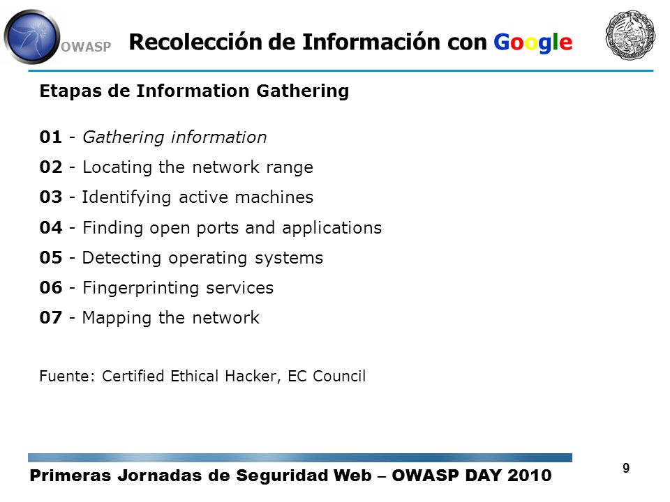 Primeras Jornadas de Seguridad Web – OWASP DAY 2010 OWASP 9 Recolección de Información con Google Etapas de Information Gathering 01 - Gathering information 02 - Locating the network range 03 - Identifying active machines 04 - Finding open ports and applications 05 - Detecting operating systems 06 - Fingerprinting services 07 - Mapping the network Fuente: Certified Ethical Hacker, EC Council