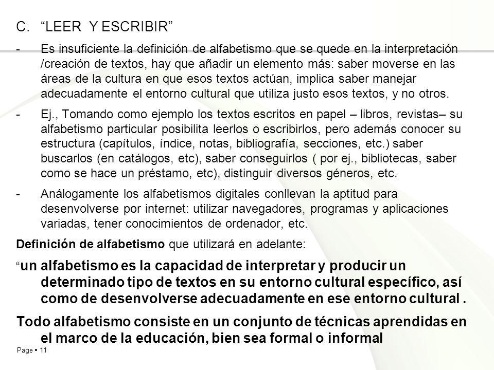 Page 11 C.LEER Y ESCRIBIR -Es insuficiente la definición de alfabetismo que se quede en la interpretación /creación de textos, hay que añadir un elemento más: saber moverse en las áreas de la cultura en que esos textos actúan, implica saber manejar adecuadamente el entorno cultural que utiliza justo esos textos, y no otros.