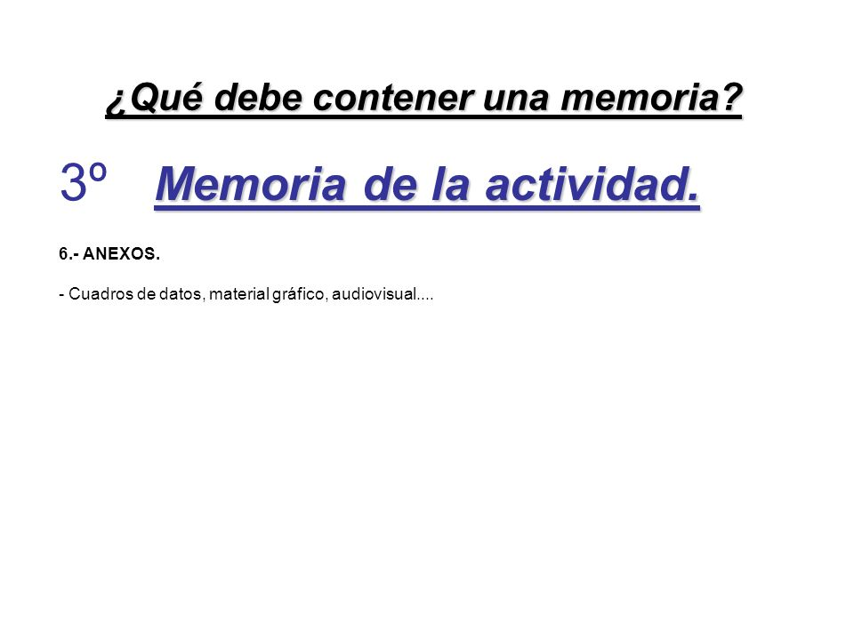 Memoria de la actividad. 6.- ANEXOS. - Cuadros de datos, material gráfico, audiovisual.... ¿Qué debe contener una memoria? 3º