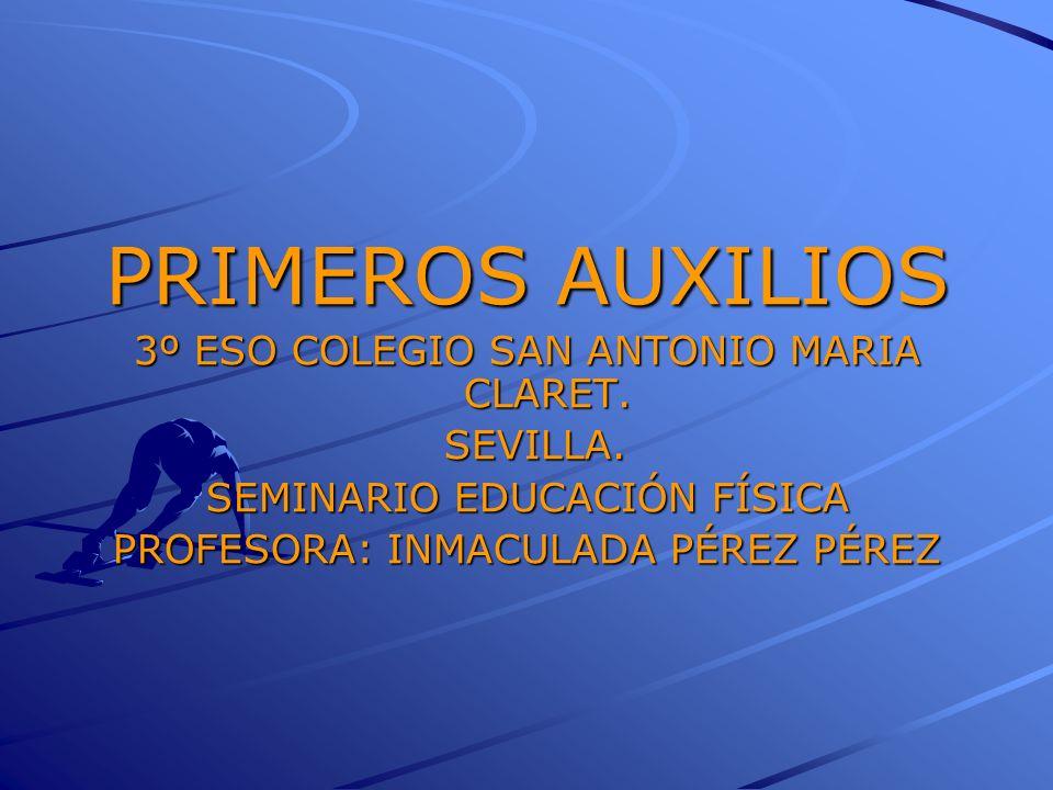 PRIMEROS AUXILIOS 3º ESO COLEGIO SAN ANTONIO MARIA CLARET. SEVILLA. SEVILLA. SEMINARIO EDUCACIÓN FÍSICA PROFESORA: INMACULADA PÉREZ PÉREZ