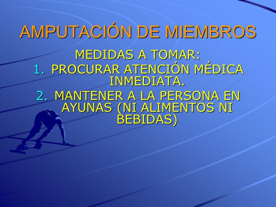 AMPUTACIÓN DE MIEMBROS MEDIDAS A TOMAR: 1.PROCURAR ATENCIÓN MÉDICA INMEDIATA. 2.MANTENER A LA PERSONA EN AYUNAS (NI ALIMENTOS NI BEBIDAS)