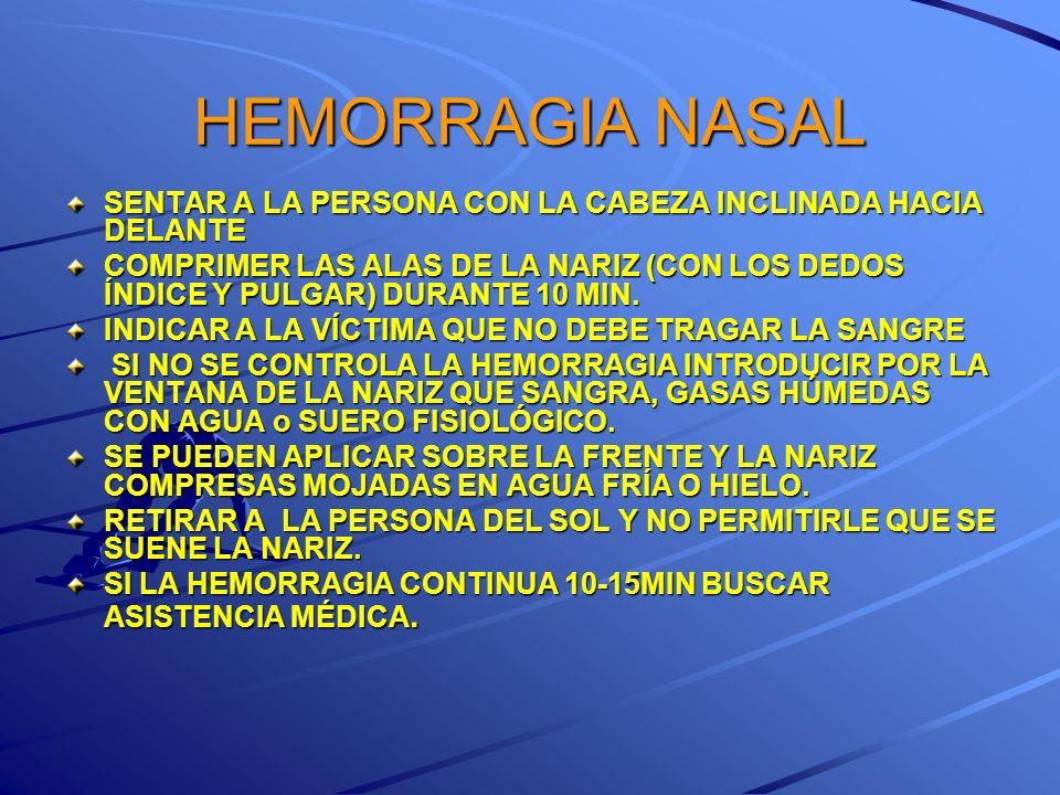 HEMORRAGIA NASAL SENTAR A LA PERSONA CON LA CABEZA INCLINADA HACIA DELANTE COMPRIMER LAS ALAS DE LA NARIZ (CON LOS DEDOS ÍNDICE Y PULGAR) DURANTE 10 M