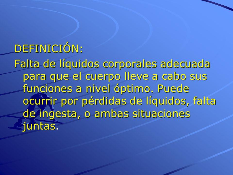 DEFINICIÓN: Falta de líquidos corporales adecuada para que el cuerpo lleve a cabo sus funciones a nivel óptimo. Puede ocurrir por pérdidas de líquidos