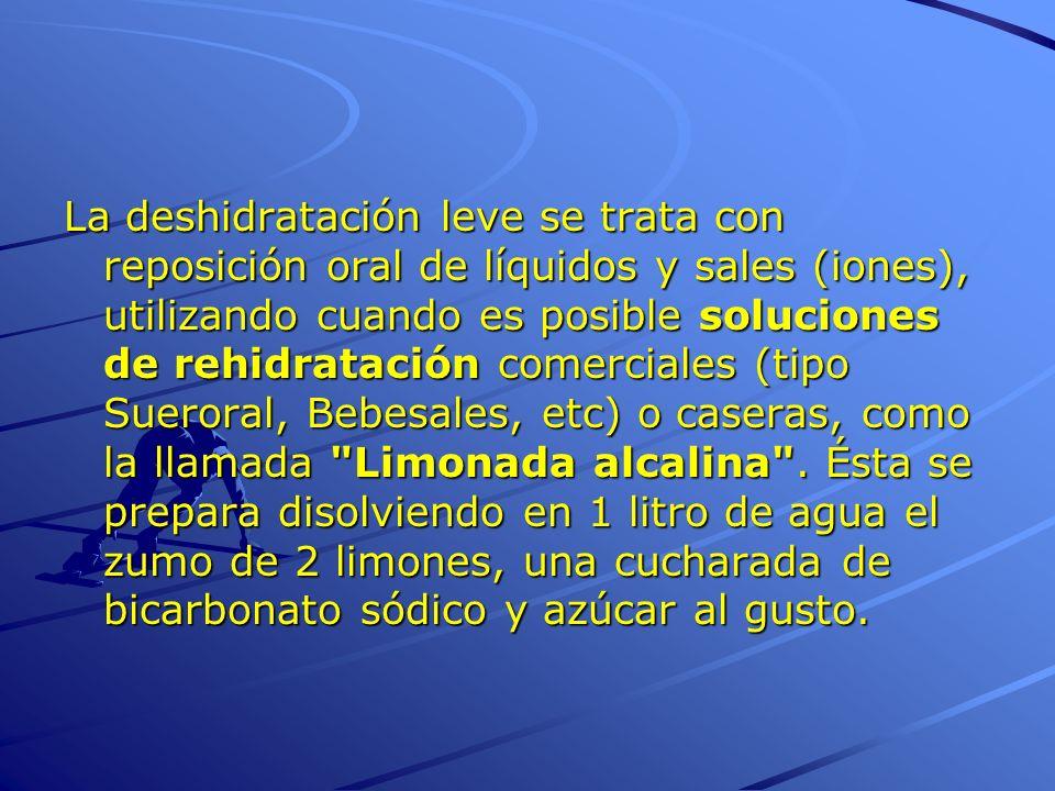 La deshidratación leve se trata con reposición oral de líquidos y sales (iones), utilizando cuando es posible soluciones de rehidratación comerciales