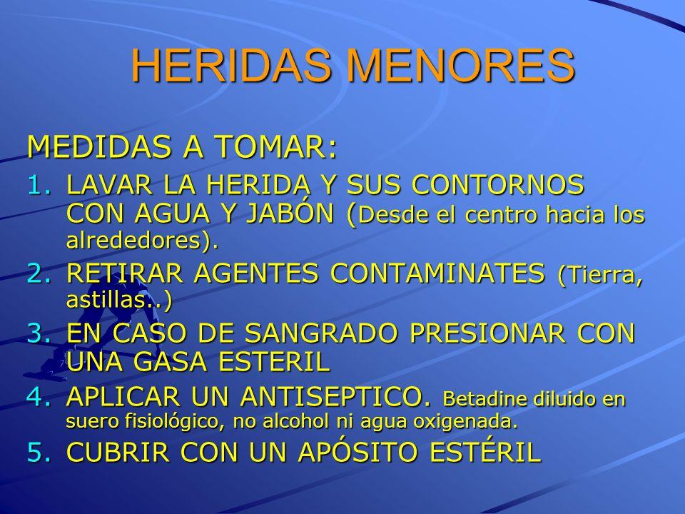 HERIDAS MENORES MEDIDAS A TOMAR: 1.LAVAR LA HERIDA Y SUS CONTORNOS CON AGUA Y JABÓN ( Desde el centro hacia los alrededores). 2.RETIRAR AGENTES CONTAM