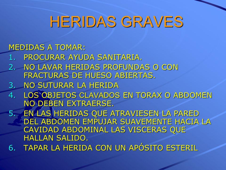 HERIDAS GRAVES MEDIDAS A TOMAR: 1.PROCURAR AYUDA SANITARIA. 2.NO LAVAR HERIDAS PROFUNDAS O CON FRACTURAS DE HUESO ABIERTAS. 3.NO SUTURAR LA HERIDA 4.L