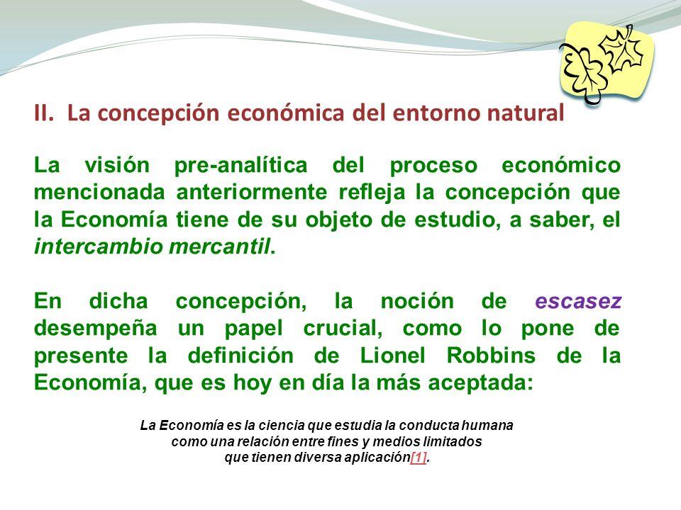 II. La concepción económica del entorno natural La visión pre-analítica del proceso económico mencionada anteriormente refleja la concepción que la Ec
